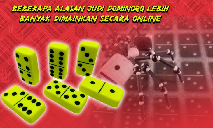 Beberapa Alasan Judi Dominoqq Lebih Banyak Dimainkan Secara Online
