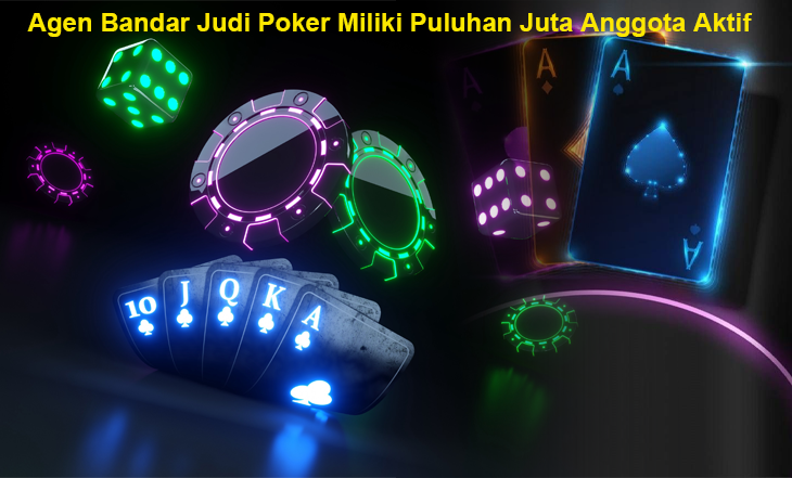 Agen Bandar Judi Poker Miliki Puluhan Juta Anggota Aktif